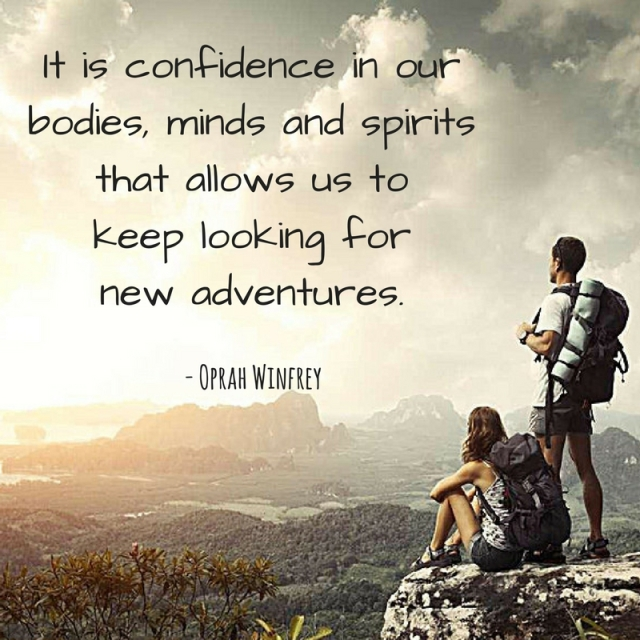It is the confidence in our bodies, minds and spirits that allows us to keep looking for new adventures.
